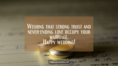 Wishing that strong trust and never-ending love occupy your marriage! Happy wedding! Wedding Quotes