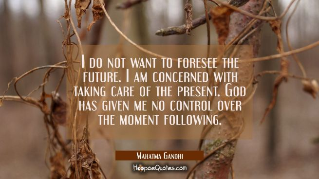 I do not want to foresee the future. I am concerned with taking care of the present. God has given