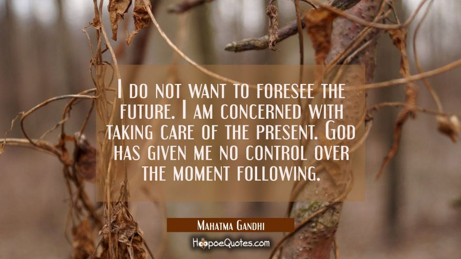 I do not want to foresee the future. I am concerned with taking care of the present. God has given Mahatma Gandhi Quotes