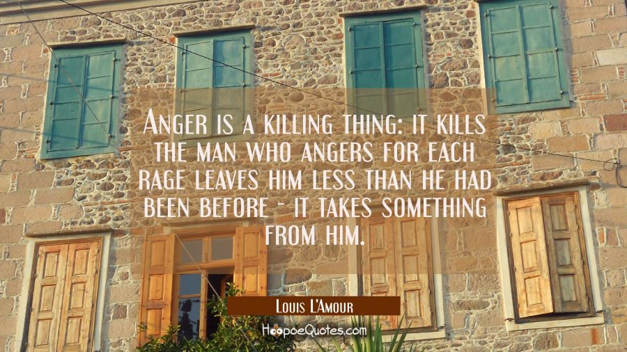 Anger is a killing thing: it kills the man who angers for each rage leaves him less than he had bee Louis L'Amour Quotes