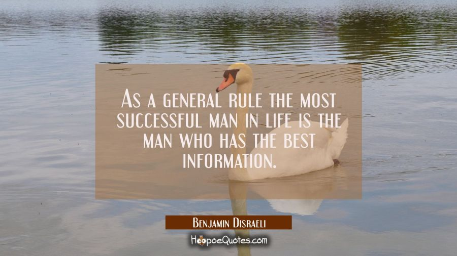 As a general rule the most successful man in life is the man who has the best information. Benjamin Disraeli Quotes