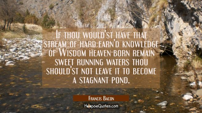 If thou would'st have that stream of hard-earn'd knowledge of Wisdom heaven-born remain sweet runni