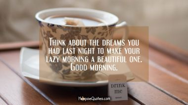 Think about the dreams you had last night to make your lazy morning a beautiful one. Good morning. Quotes