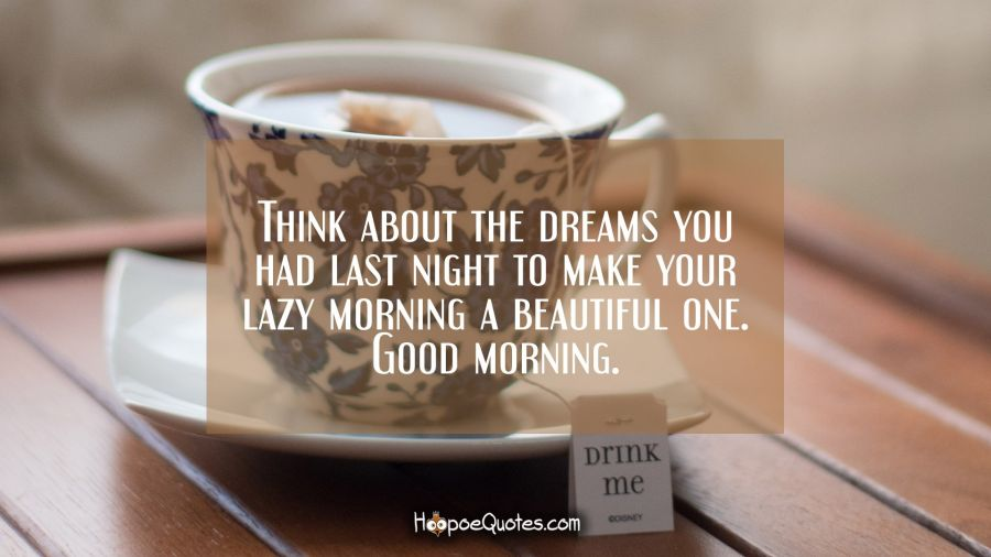 Think about the dreams you had last night to make your lazy morning a beautiful one. Good morning. Good Morning Quotes