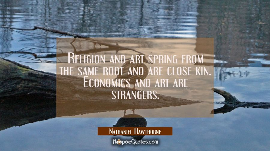 Religion and art spring from the same root and are close kin. Economics and art are strangers. Nathaniel Hawthorne Quotes