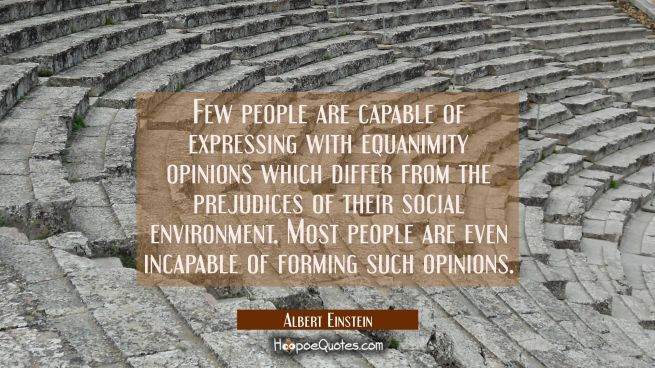 Few people are capable of expressing with equanimity opinions which differ from the prejudices of t