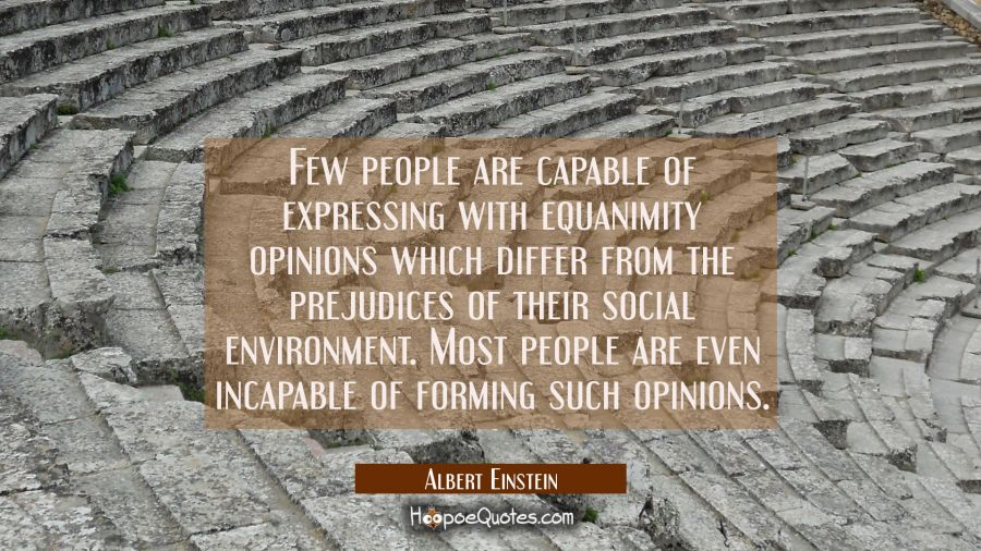 Few people are capable of expressing with equanimity opinions which differ from the prejudices of t Albert Einstein Quotes