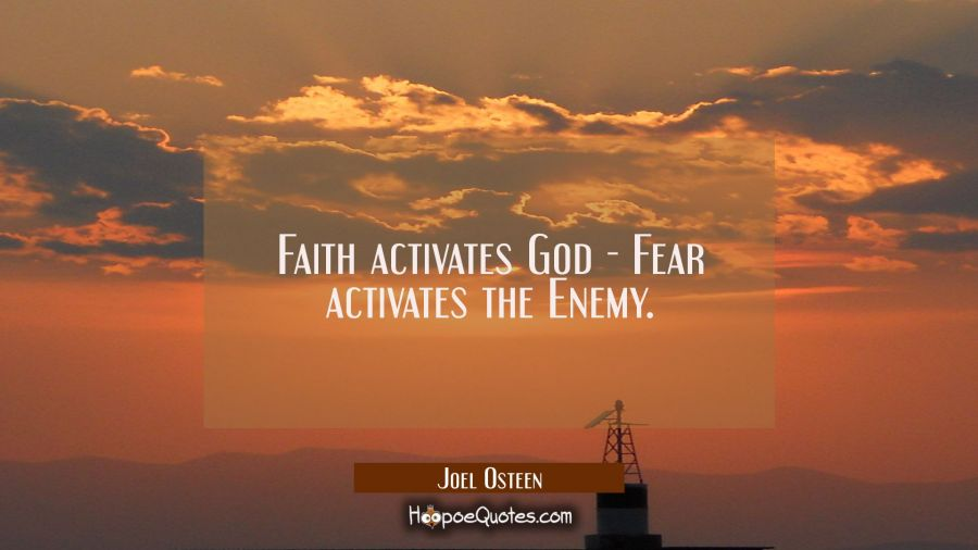 Faith activates God - Fear activates the Enemy. Joel Osteen Quotes
