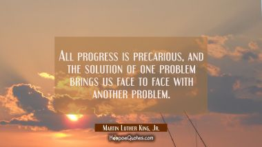 All progress is precarious and the solution of one problem brings us face to face with another prob