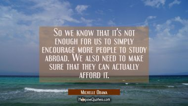 So we know that it's not enough for us to simply encourage more people to study abroad. We also nee