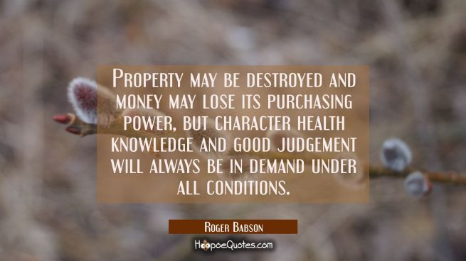Property may be destroyed and money may lose its purchasing power, but character health knowledge a