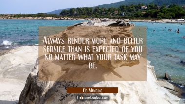 Always render more and better service than is expected of you no matter what your task may be.