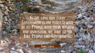 In the long-run every Government is the exact symbol of its People with their wisdom and unwisdom,