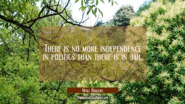 There is no more independence in politics than there is in jail. Will Rogers Quotes