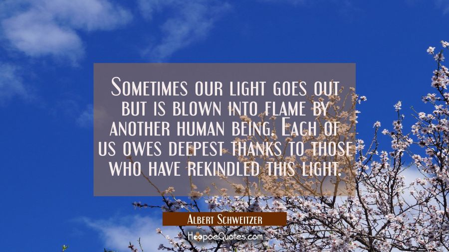 Sometimes our light goes out but is blown into flame by another human being. Each of us owes deepes Albert Schweitzer Quotes