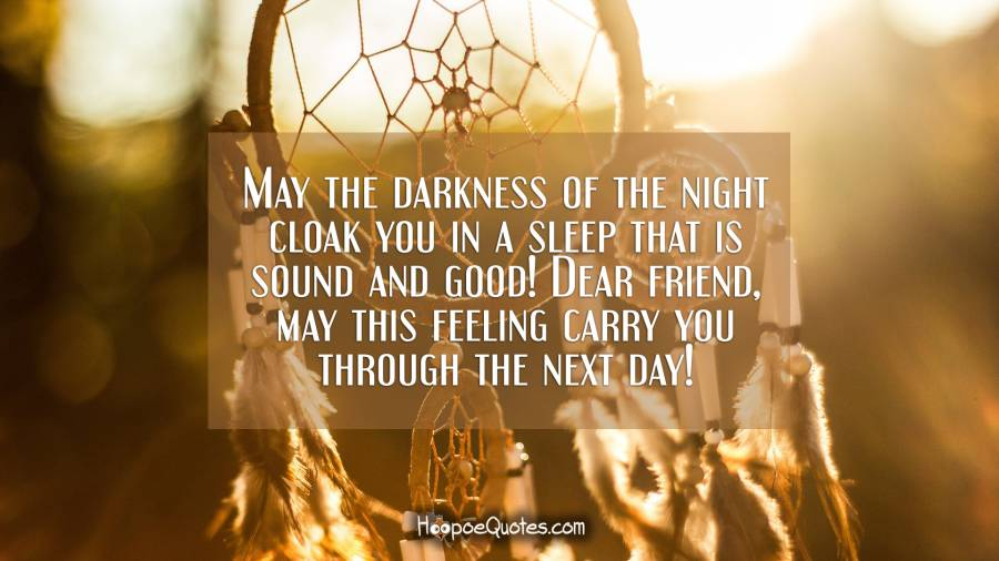 May the darkness of the night cloak you in a sleep that is sound and good! Dear friend, may this feeling carry you through the next day! Good Night Quotes