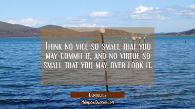 Think no vice so small that you may commit it and no virtue so small that you may over look it.