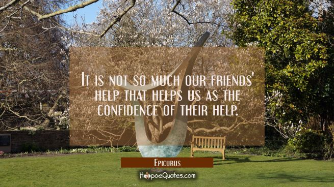 It is not so much our friends' help that helps us as the confidence of their help.
