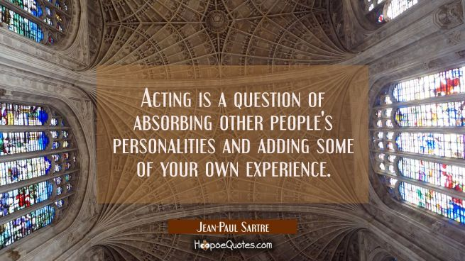 Acting is a question of absorbing other people's personalities and adding some of your own experien
