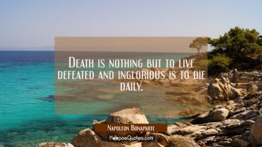Death is nothing but to live defeated and inglorious is to die daily.