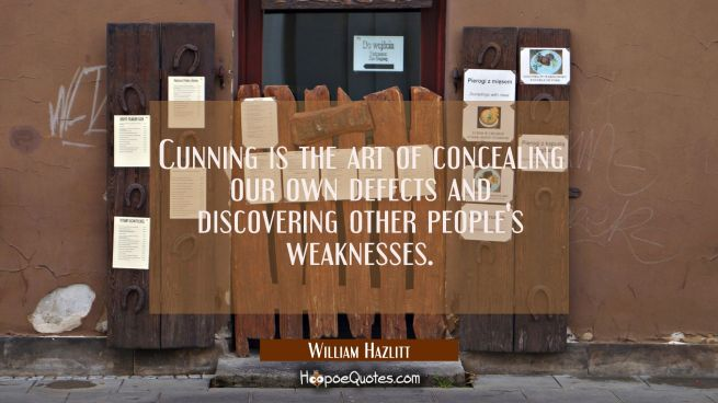 Cunning is the art of concealing our own defects and discovering other people's weaknesses.