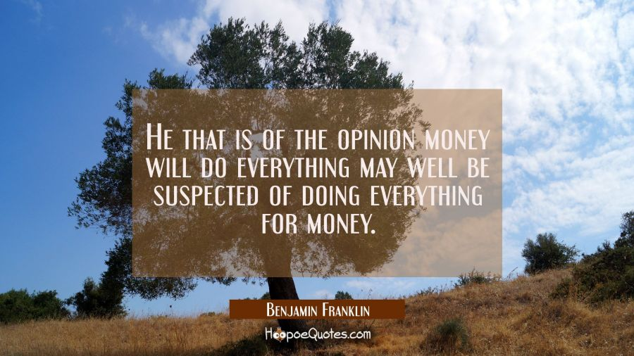 He that is of the opinion money will do everything may well be suspected of doing everything for mo Benjamin Franklin Quotes
