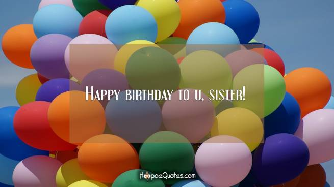 Happy birthday to u, sister!