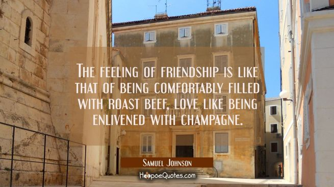 The feeling of friendship is like that of being comfortably filled with roast beef, love like being