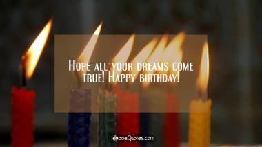 Hope all your dreams come true! Happy birthday! Birthday Quotes