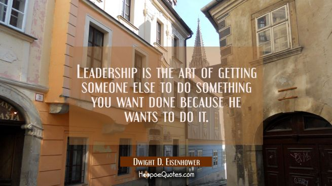 Leadership is the art of getting someone else to do something you want done because he wants to do