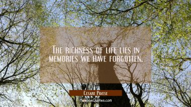 The richness of life lies in memories we have forgotten. Cesare Pavese Quotes