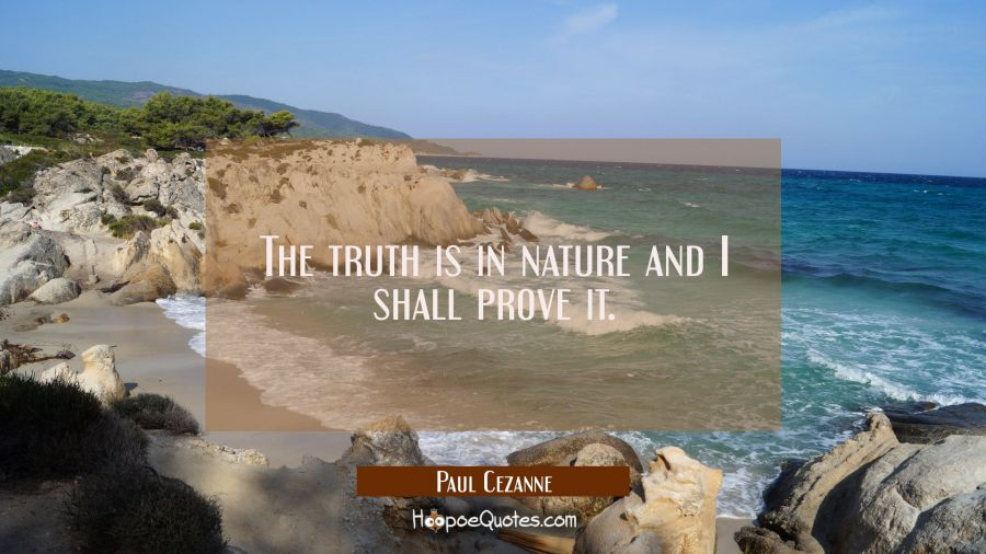 The truth is in nature and I shall prove it. Paul Cezanne Quotes
