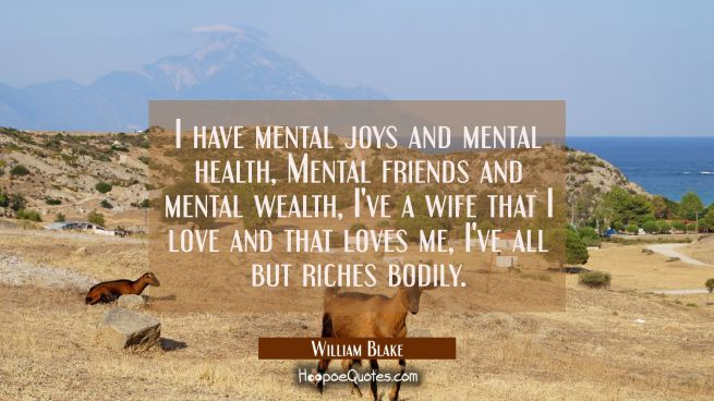 I have mental joys and mental health Mental friends and mental wealth I've a wife that I love and t