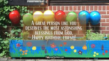 A great person like you deserves the most astonishing blessings from God. Happy birthday, friend. Quotes