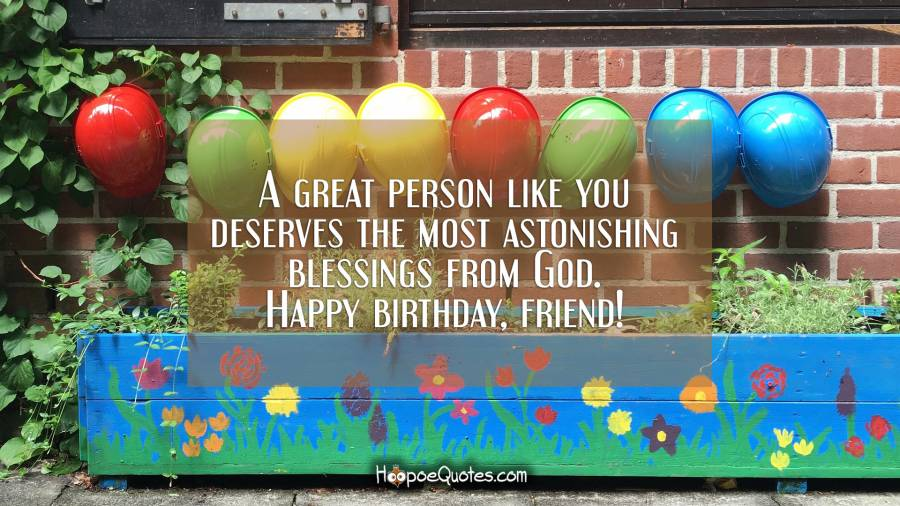 A great person like you deserves the most astonishing blessings from God. Happy birthday, friend. Birthday Quotes