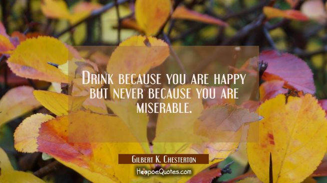 Drink because you are happy but never because you are miserable.