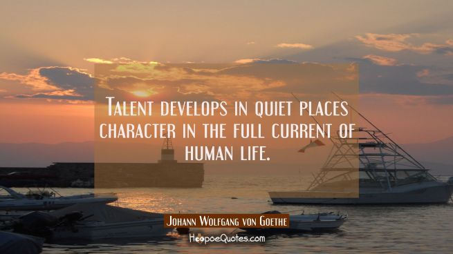 Talent develops in quiet places character in the full current of human life.