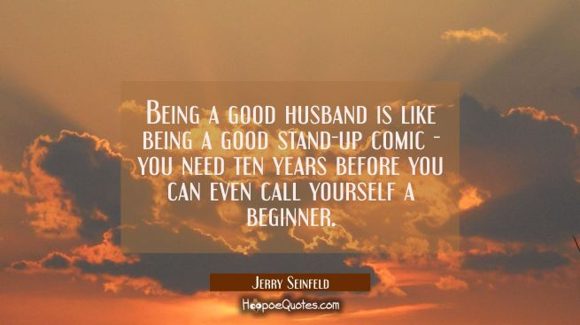 Being a good husband is like being a good stand-up comic - you need ten years before you can even c