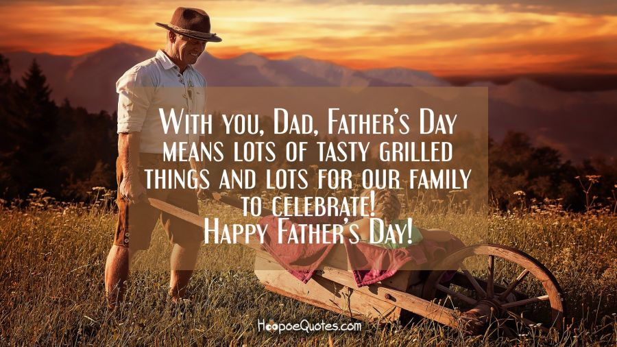 With you, Dad, Father's Day means lots of tasty grilled things and lots for our family to celebrate! Happy Father's Day! Father's Day Quotes
