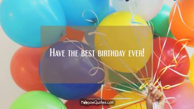 Have the best birthday ever! Birthday Quotes
