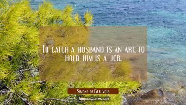 To catch a husband is an art, to hold him is a job.
