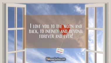 I love you to the moon and back, to infinity and beyond, forever and ever! I Love You Quotes