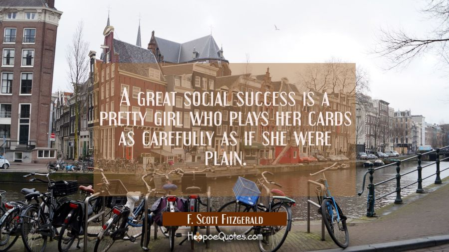 A great social success is a pretty girl who plays her cards as carefully as if she were plain. F. Scott Fitzgerald Quotes