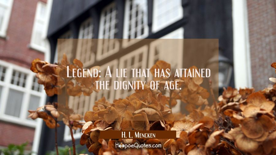 Legend: A lie that has attained the dignity of age. H. L. Mencken Quotes