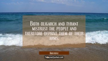 Both oligarch and tyrant mistrust the people and therefore deprive them of their arms. Aristotle Quotes