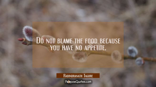 Do not blame the food because you have no appetite.