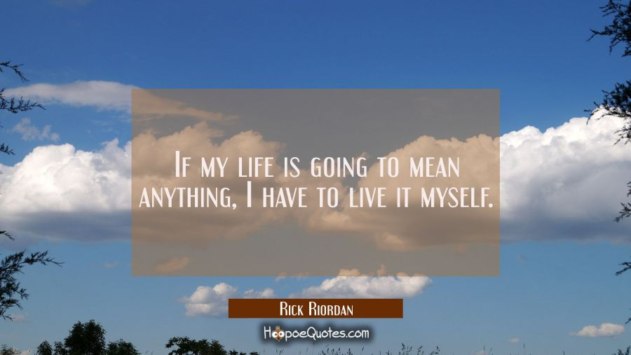 If my life is going to mean anything, I have to live it myself. Rick Riordan Quotes