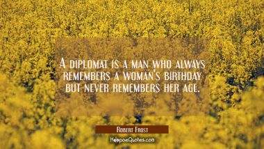 A diplomat is a man who always remembers a woman's birthday but never remembers her age. Robert Frost Quotes