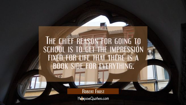 The chief reason for going to school is to get the impression fixed for life that there is a book s