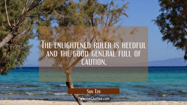 The enlightened ruler is heedful and the good general full of caution.